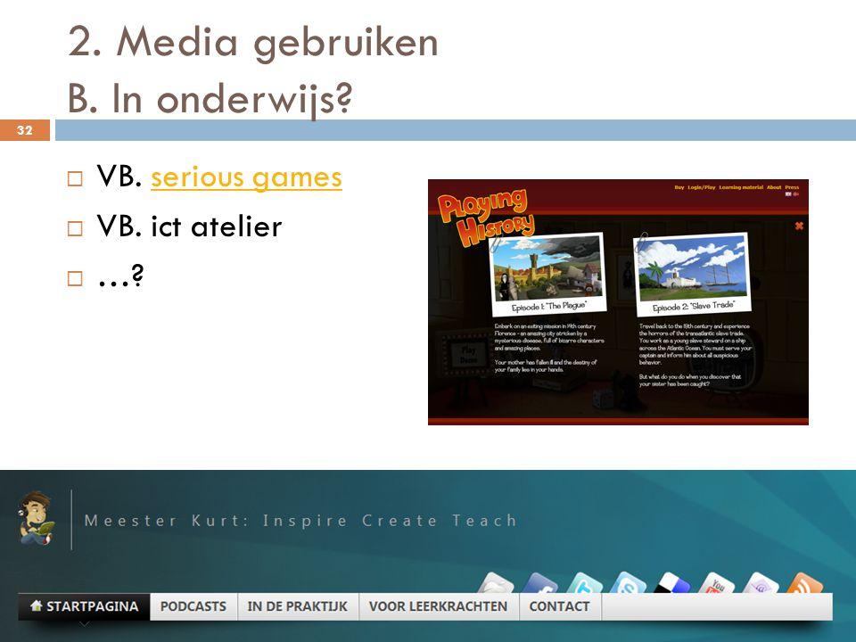 2. Media gebruiken B. In onderwijs? 32  VB. serious gamesserious games  VB. ict atelier  …?