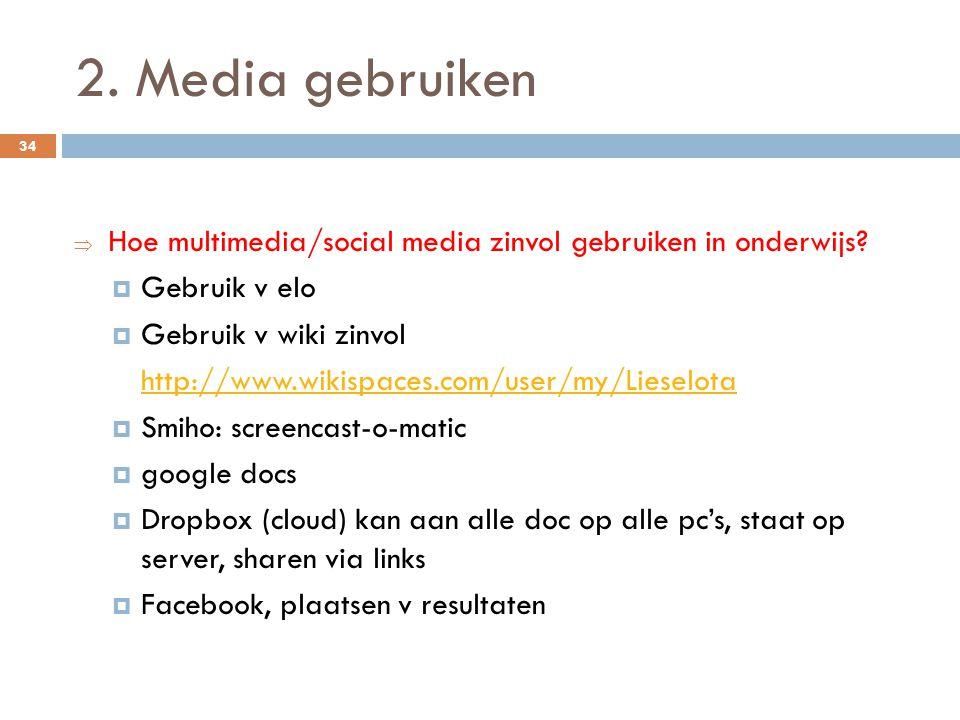 2. Media gebruiken  Hoe multimedia/social media zinvol gebruiken in onderwijs?  Gebruik v elo  Gebruik v wiki zinvol http://www.wikispaces.com/user