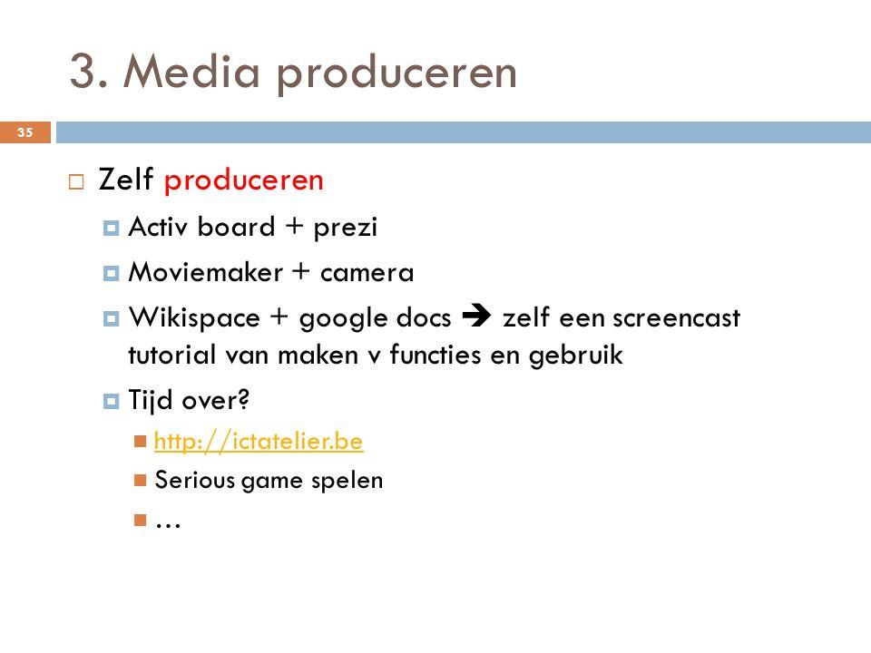 3. Media produceren  Zelf produceren  Activ board + prezi  Moviemaker + camera  Wikispace + google docs  zelf een screencast tutorial van maken v