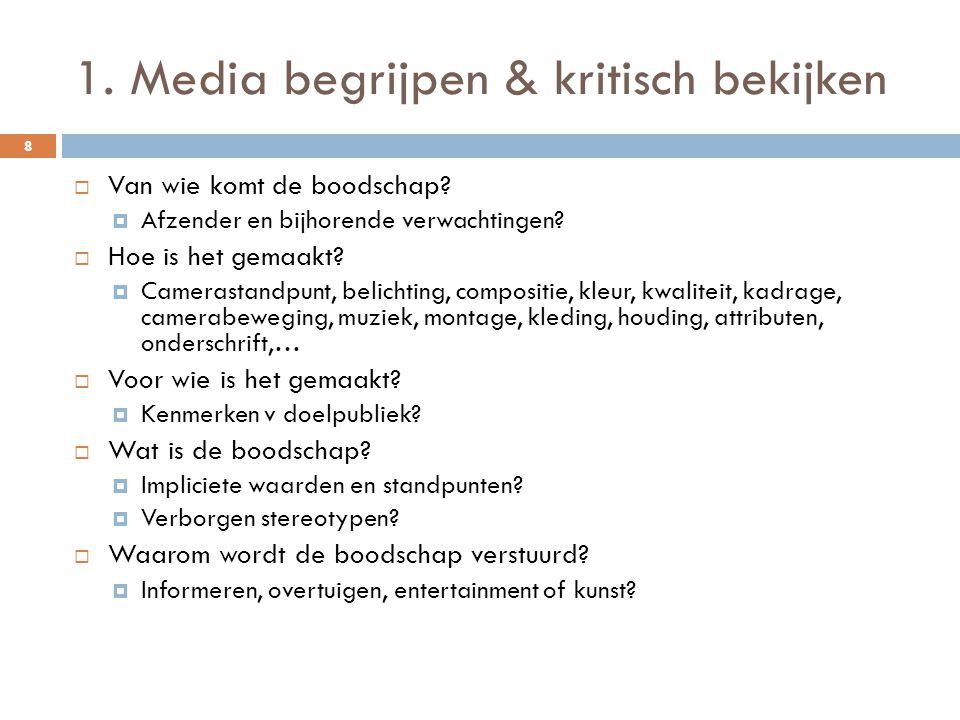 1. Media begrijpen & kritisch bekijken 8  Van wie komt de boodschap?  Afzender en bijhorende verwachtingen?  Hoe is het gemaakt?  Camerastandpunt,