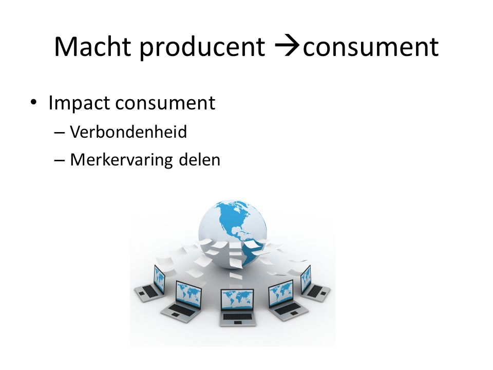 Macht producent  consument • Impact consument – Verbondenheid – Merkervaring delen