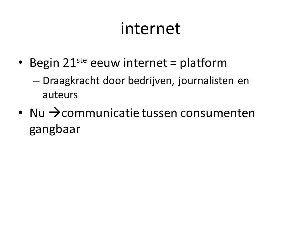 internet • Begin 21 ste eeuw internet = platform – Draagkracht door bedrijven, journalisten en auteurs • Nu  communicatie tussen consumenten gangbaar