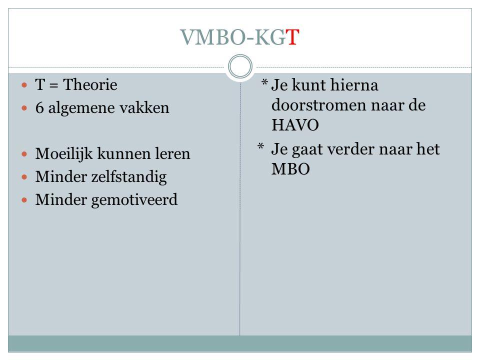VMBO-KGT  T = Theorie  6 algemene vakken  Moeilijk kunnen leren  Minder zelfstandig  Minder gemotiveerd *Je kunt hierna doorstromen naar de HAVO *Je gaat verder naar het MBO
