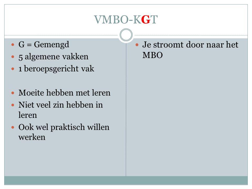 VMBO-KGT  G = Gemengd  5 algemene vakken  1 beroepsgericht vak  Moeite hebben met leren  Niet veel zin hebben in leren  Ook wel praktisch willen werken  Je stroomt door naar het MBO