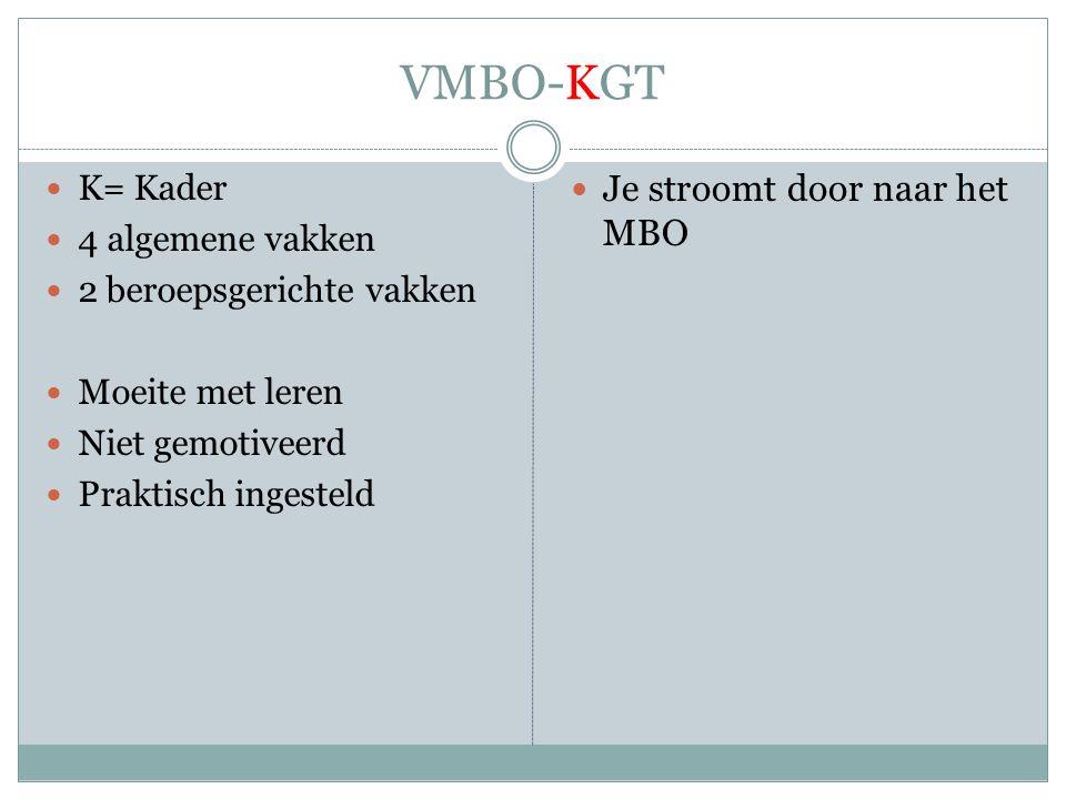 VMBO-KGT  K= Kader  4 algemene vakken  2 beroepsgerichte vakken  Moeite met leren  Niet gemotiveerd  Praktisch ingesteld  Je stroomt door naar het MBO