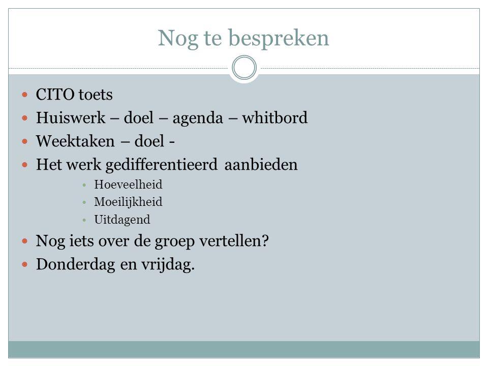 Nog te bespreken  CITO toets  Huiswerk – doel – agenda – whitbord  Weektaken – doel -  Het werk gedifferentieerd aanbieden •Hoeveelheid •Moeilijkheid •Uitdagend  Nog iets over de groep vertellen.