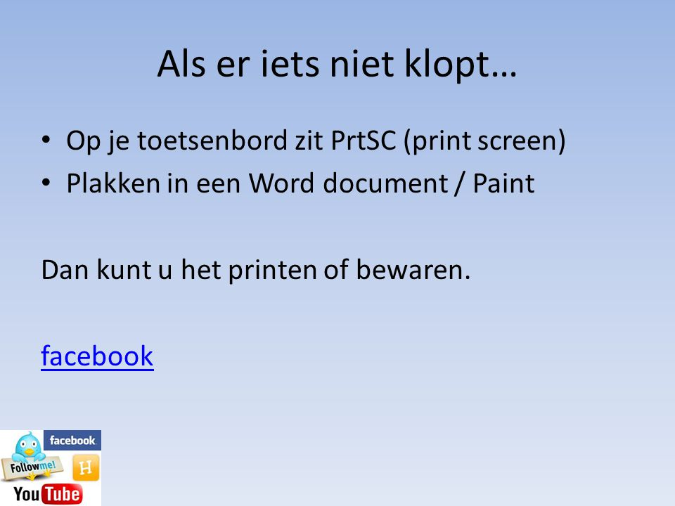 Als er iets niet klopt… • Op je toetsenbord zit PrtSC (print screen) • Plakken in een Word document / Paint Dan kunt u het printen of bewaren. faceboo