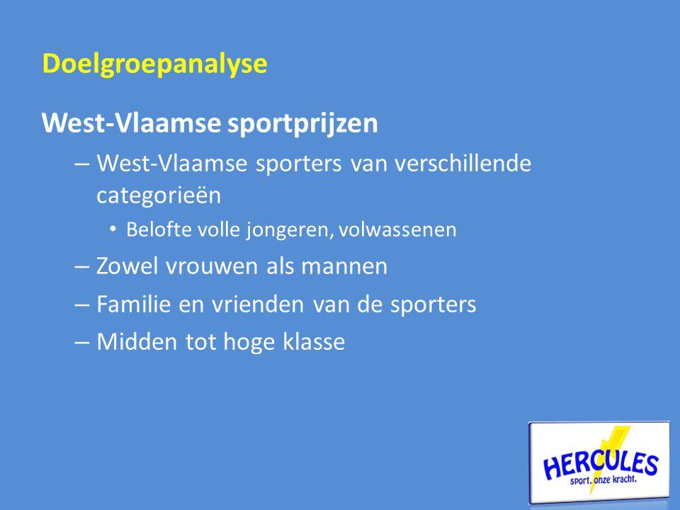 West-Vlaamse sportprijzen – West-Vlaamse sporters van verschillende categorieën • Belofte volle jongeren, volwassenen – Zowel vrouwen als mannen – Familie en vrienden van de sporters – Midden tot hoge klasse Doelgroepanalyse