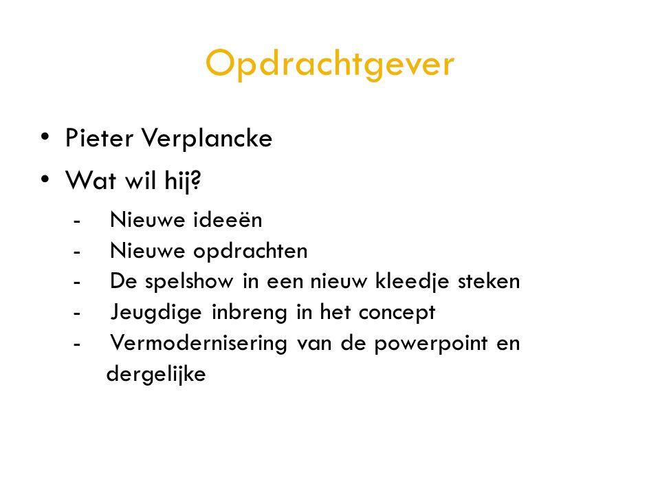 Opdrachtgever • Pieter Verplancke • Wat wil hij? - Nieuwe ideeën - Nieuwe opdrachten - De spelshow in een nieuw kleedje steken - Jeugdige inbreng in h