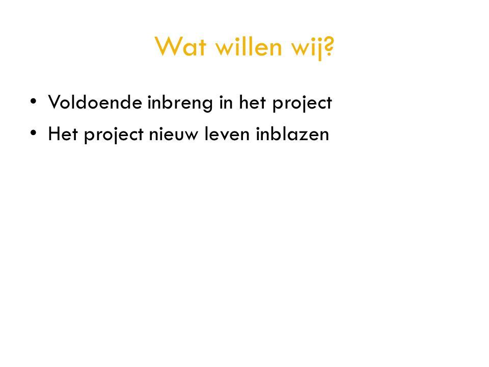 Wat willen wij? • Voldoende inbreng in het project • Het project nieuw leven inblazen