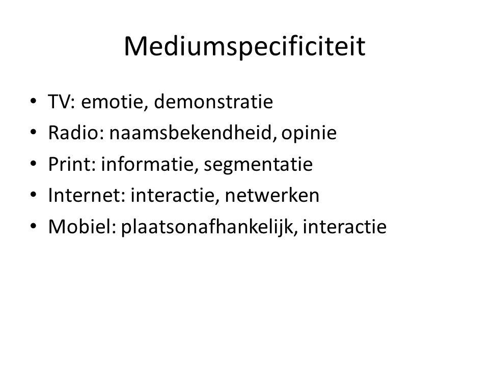 Mediumspecificiteit • TV: emotie, demonstratie • Radio: naamsbekendheid, opinie • Print: informatie, segmentatie • Internet: interactie, netwerken • M