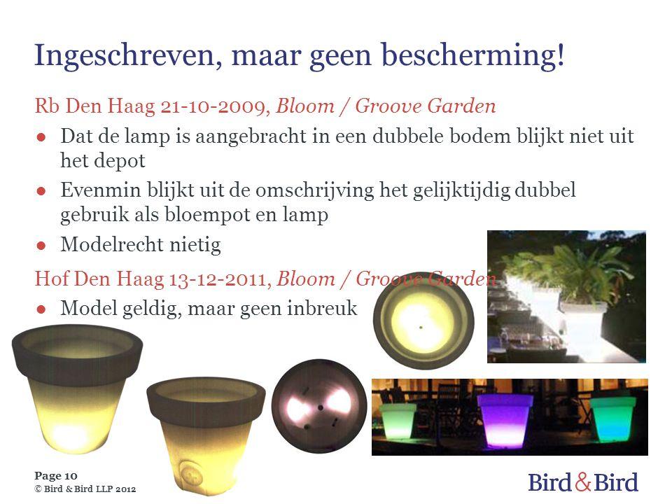 Page 10 © Bird & Bird LLP 2012 Ingeschreven, maar geen bescherming! Rb Den Haag 21-10-2009, Bloom / Groove Garden ●Dat de lamp is aangebracht in een d