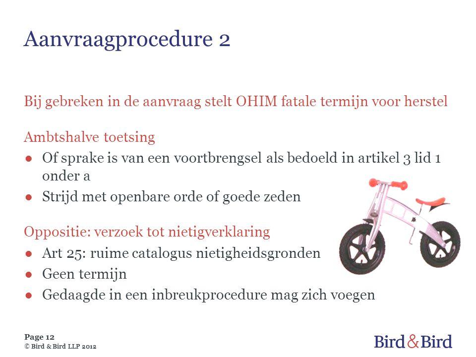 Page 12 © Bird & Bird LLP 2012 Aanvraagprocedure 2 Bij gebreken in de aanvraag stelt OHIM fatale termijn voor herstel Ambtshalve toetsing ●Of sprake i
