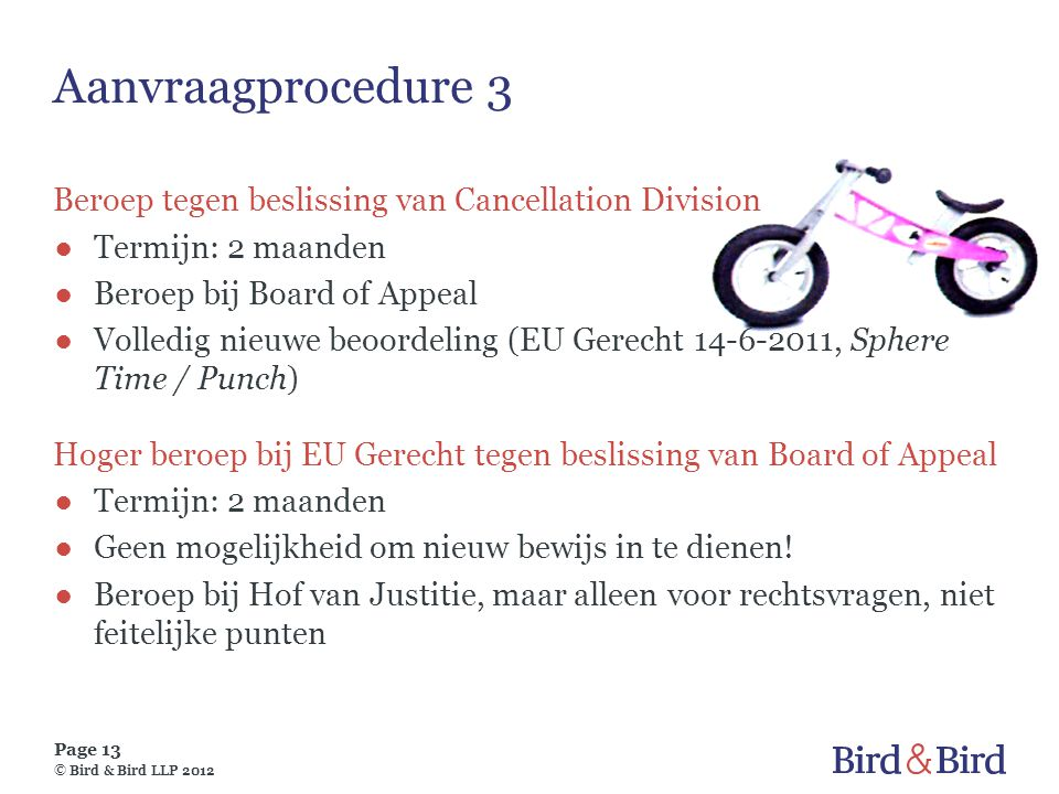 Page 13 © Bird & Bird LLP 2012 Aanvraagprocedure 3 Beroep tegen beslissing van Cancellation Division ●Termijn: 2 maanden ●Beroep bij Board of Appeal ●