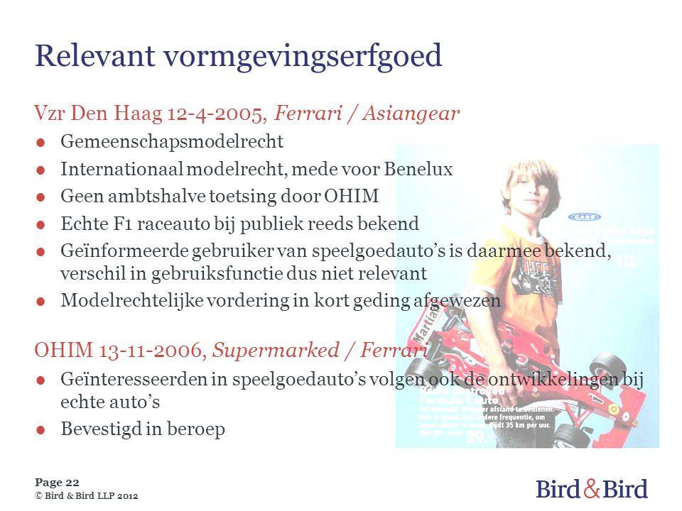 Page 22 © Bird & Bird LLP 2012 Relevant vormgevingserfgoed Vzr Den Haag 12-4-2005, Ferrari / Asiangear ●Gemeenschapsmodelrecht ●Internationaal modelre