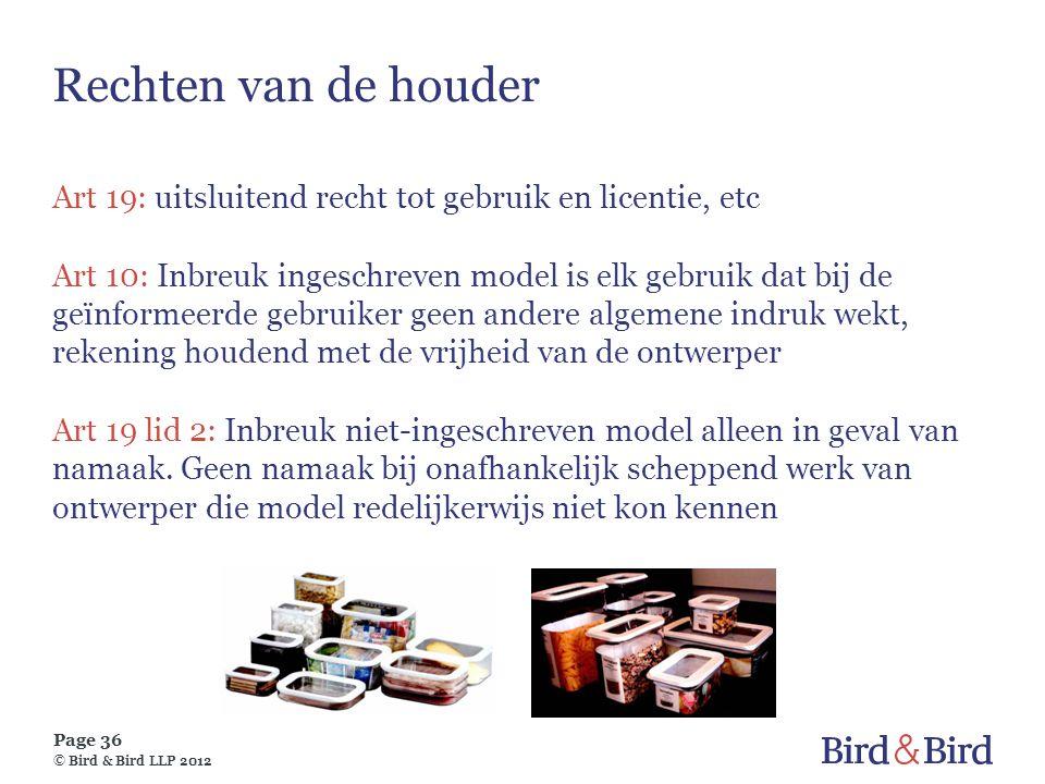 Page 36 © Bird & Bird LLP 2012 Rechten van de houder Art 19: uitsluitend recht tot gebruik en licentie, etc Art 10: Inbreuk ingeschreven model is elk
