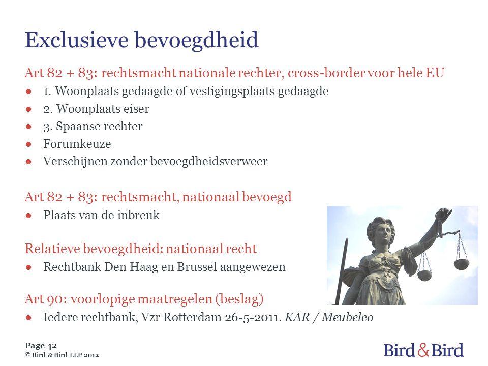 Page 42 © Bird & Bird LLP 2012 Exclusieve bevoegdheid Art 82 + 83: rechtsmacht nationale rechter, cross-border voor hele EU ●1. Woonplaats gedaagde of