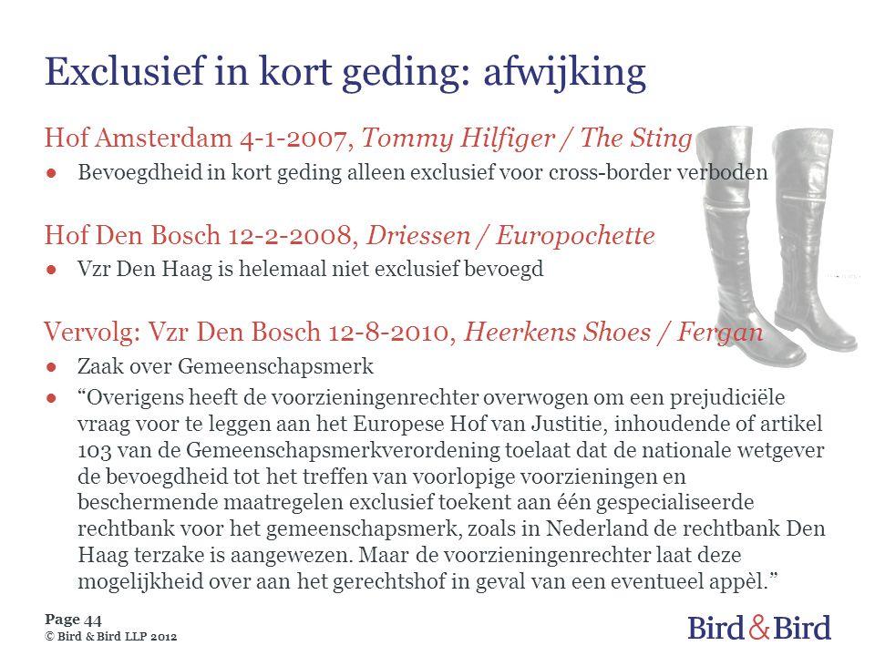 Page 44 © Bird & Bird LLP 2012 Exclusief in kort geding: afwijking Hof Amsterdam 4-1-2007, Tommy Hilfiger / The Sting ●Bevoegdheid in kort geding alle