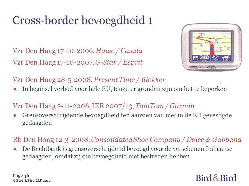 Page 46 © Bird & Bird LLP 2012 Cross-border bevoegdheid 1 Vzr Den Haag 17-10-2006, Howe / Casala Vzr Den Haag 17-10-2007, G-Star / Esprit Vzr Den Haag