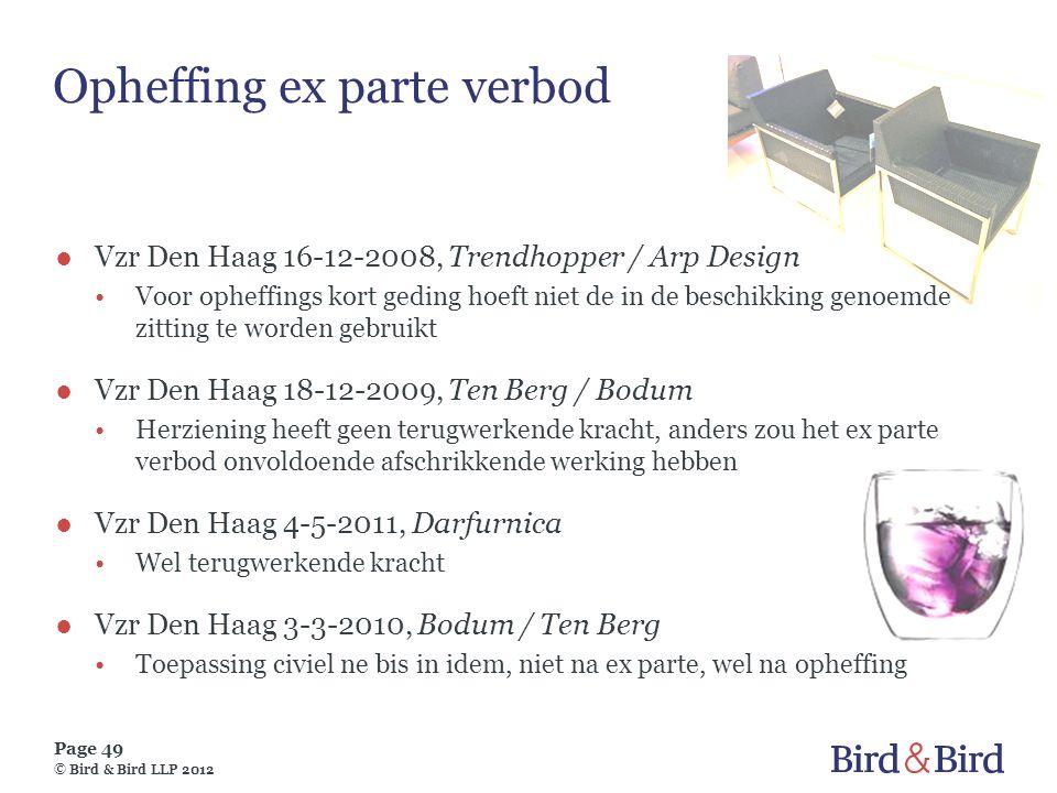 Page 49 © Bird & Bird LLP 2012 Opheffing ex parte verbod ●Vzr Den Haag 16-12-2008, Trendhopper / Arp Design •Voor opheffings kort geding hoeft niet de