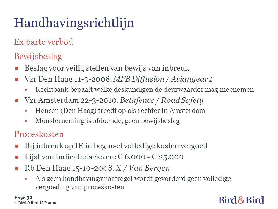 Page 52 © Bird & Bird LLP 2012 Handhavingsrichtlijn Ex parte verbod Bewijsbeslag ●Beslag voor veilig stellen van bewijs van inbreuk ●Vzr Den Haag 11-3