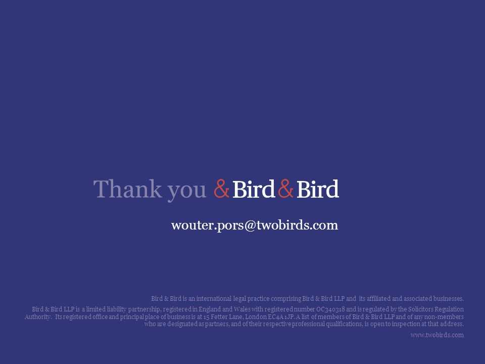 Thank you wouter.pors@twobirds.com Bird & Bird is an international legal practice comprising Bird & Bird LLP and its affiliated and associated busines
