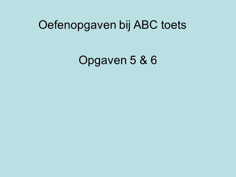 Oefenopgaven bij ABC toets Opgaven 5 & 6