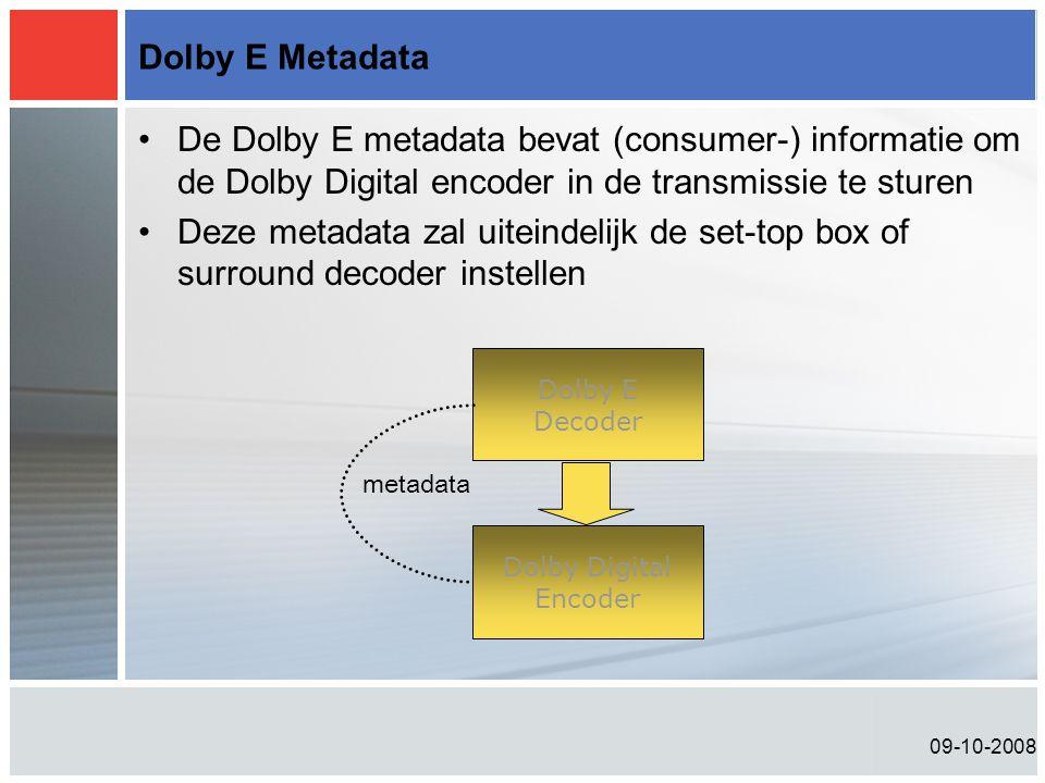 09-10-2008 Dolby E Metadata •De Dolby E metadata bevat (consumer-) informatie om de Dolby Digital encoder in de transmissie te sturen •Deze metadata zal uiteindelijk de set-top box of surround decoder instellen Dolby E Decoder Dolby Digital Encoder metadata