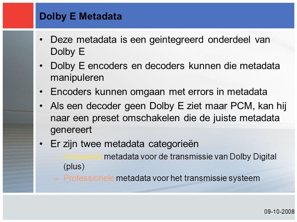09-10-2008 Dolby E Metadata •Deze metadata is een geintegreerd onderdeel van Dolby E •Dolby E encoders en decoders kunnen die metadata manipuleren •Encoders kunnen omgaan met errors in metadata •Als een decoder geen Dolby E ziet maar PCM, kan hij naar een preset omschakelen die de juiste metadata genereert •Er zijn twee metadata categorieën –Consumer metadata voor de transmissie van Dolby Digital (plus) –Professionele metadata voor het transmissie systeem