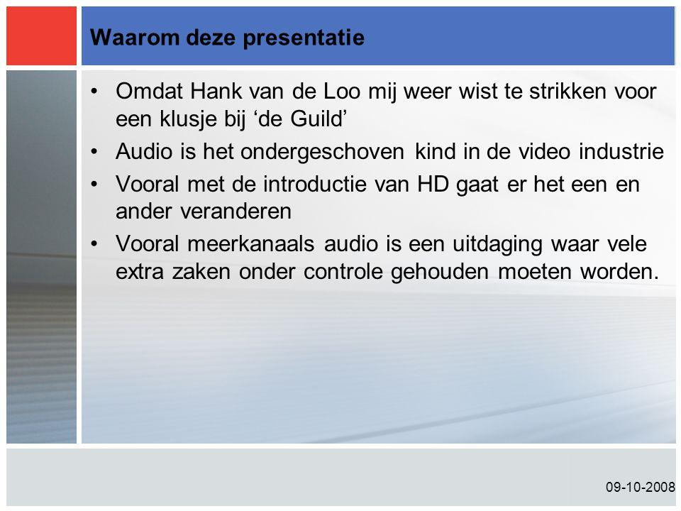 09-10-2008 Waarom deze presentatie •Omdat Hank van de Loo mij weer wist te strikken voor een klusje bij 'de Guild' •Audio is het ondergeschoven kind in de video industrie •Vooral met de introductie van HD gaat er het een en ander veranderen •Vooral meerkanaals audio is een uitdaging waar vele extra zaken onder controle gehouden moeten worden.
