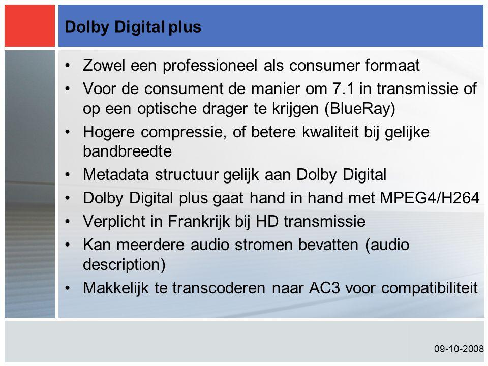 09-10-2008 Dolby Digital plus •Zowel een professioneel als consumer formaat •Voor de consument de manier om 7.1 in transmissie of op een optische drager te krijgen (BlueRay) •Hogere compressie, of betere kwaliteit bij gelijke bandbreedte •Metadata structuur gelijk aan Dolby Digital •Dolby Digital plus gaat hand in hand met MPEG4/H264 •Verplicht in Frankrijk bij HD transmissie •Kan meerdere audio stromen bevatten (audio description) •Makkelijk te transcoderen naar AC3 voor compatibiliteit