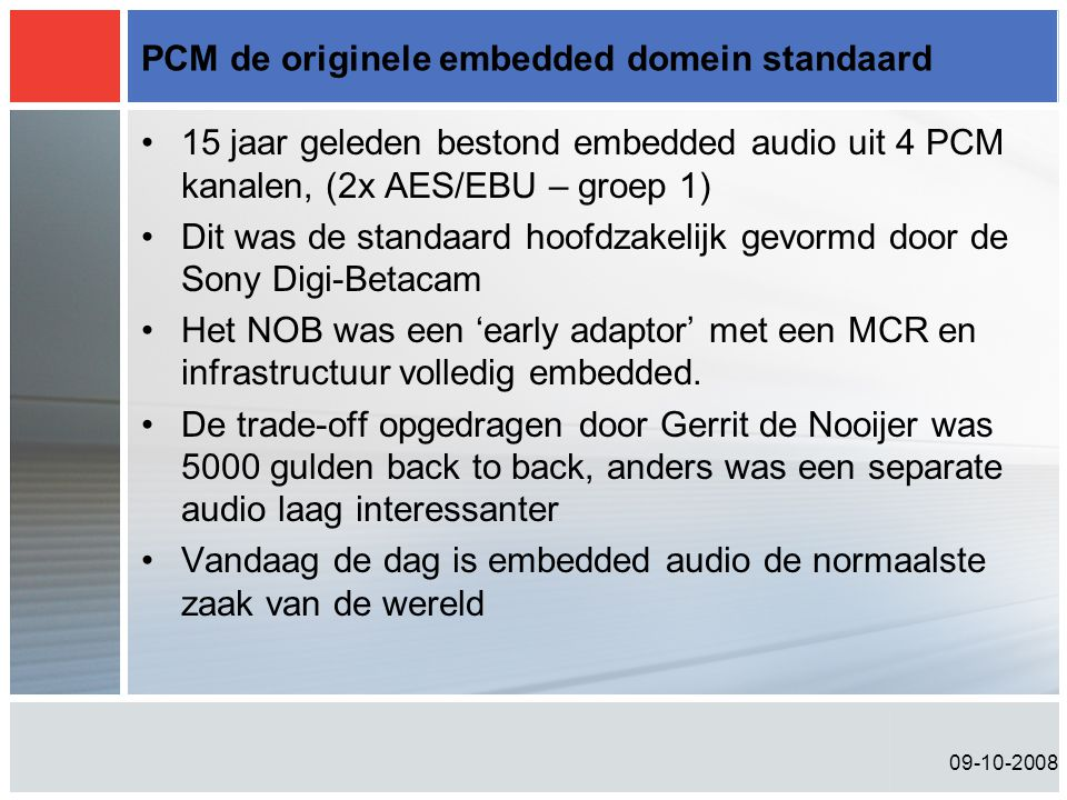 09-10-2008 PCM de originele embedded domein standaard •15 jaar geleden bestond embedded audio uit 4 PCM kanalen, (2x AES/EBU – groep 1) •Dit was de st