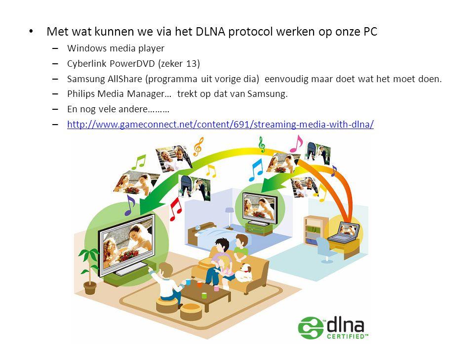 • Met wat kunnen we via het DLNA protocol werken op onze PC – Windows media player – Cyberlink PowerDVD (zeker 13) – Samsung AllShare (programma uit v