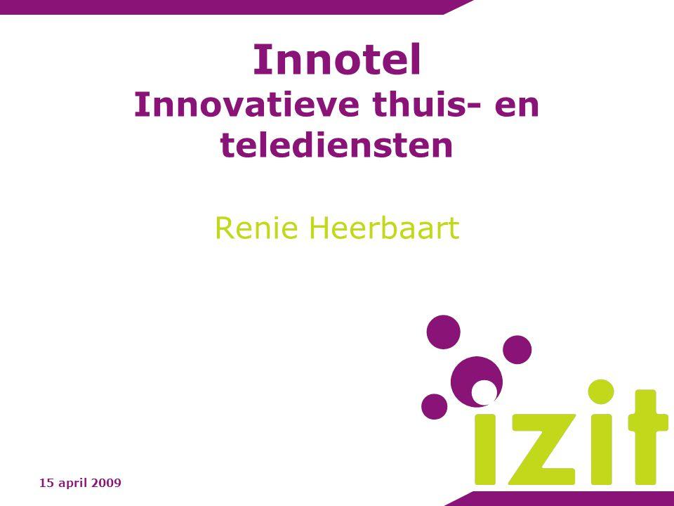 Innotel Innovatieve thuis- en telediensten Renie Heerbaart 15 april 2009