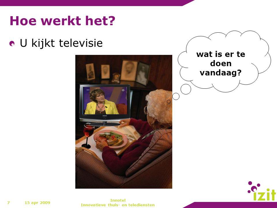 Hoe werkt het? U kijkt televisie 7 wat is er te doen vandaag? 15 apr 2009 Innotel Innovatieve thuis- en telediensten