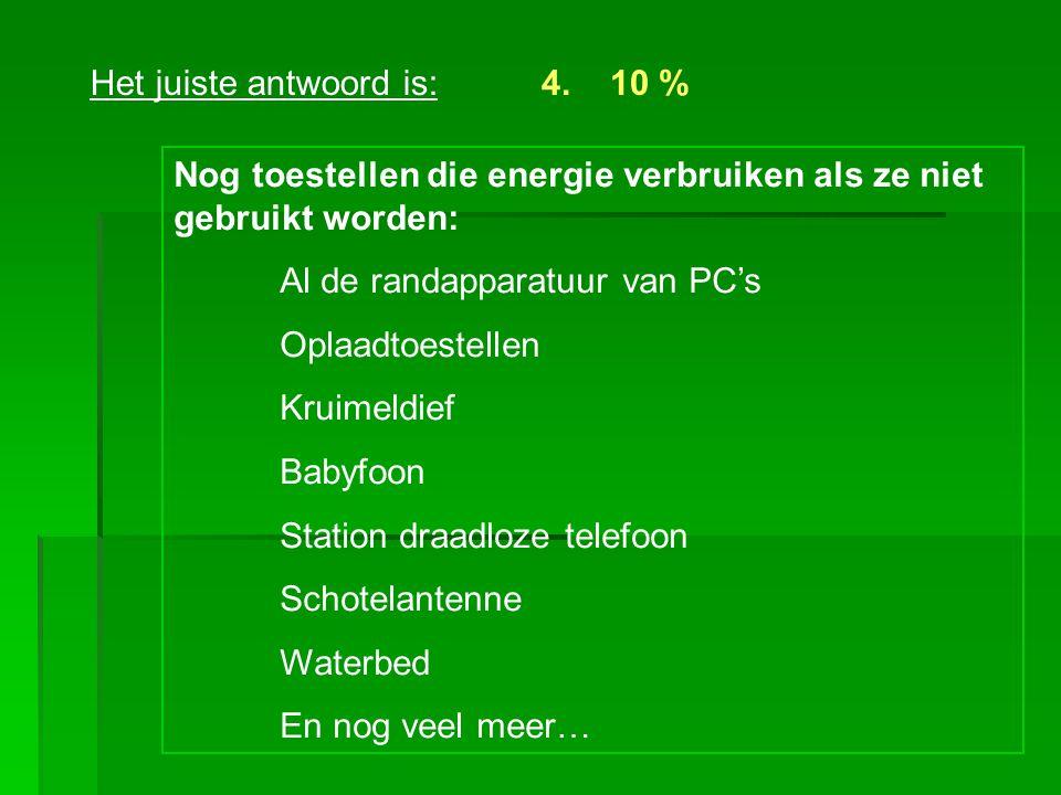 Het juiste antwoord is:4. 10 % Nog toestellen die energie verbruiken als ze niet gebruikt worden: Al de randapparatuur van PC's Oplaadtoestellen Kruim