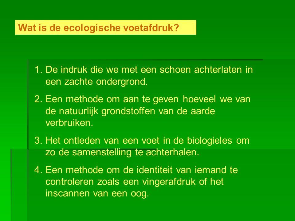 Wat is de ecologische voetafdruk? 1.De indruk die we met een schoen achterlaten in een zachte ondergrond. 2.Een methode om aan te geven hoeveel we van