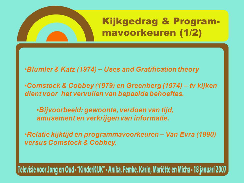 Kijkgedrag & Program- mavoorkeuren (1/2) •Blumler & Katz (1974) – Uses and Gratification theory •Comstock & Cobbey (1979) en Greenberg (1974) – tv kij