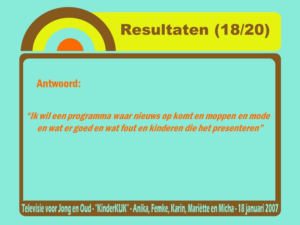 Resultaten (18/20) Antwoord: Ik wil een programma waar nieuws op komt en moppen en mode en wat er goed en wat fout en kinderen die het presenteren