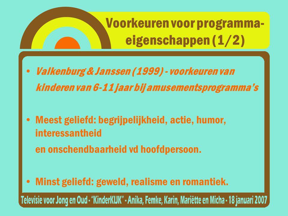 Voorkeuren voor programma- eigenschappen (1/2) •Valkenburg & Janssen (1999) - voorkeuren van kinderen van 6-11 jaar bij amusementsprogramma's •Meest geliefd: begrijpelijkheid, actie, humor, interessantheid en onschendbaarheid vd hoofdpersoon.