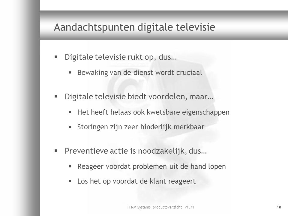 ITNM Systems productoverzicht v1.7110 Aandachtspunten digitale televisie  Digitale televisie rukt op, dus…  Bewaking van de dienst wordt cruciaal 