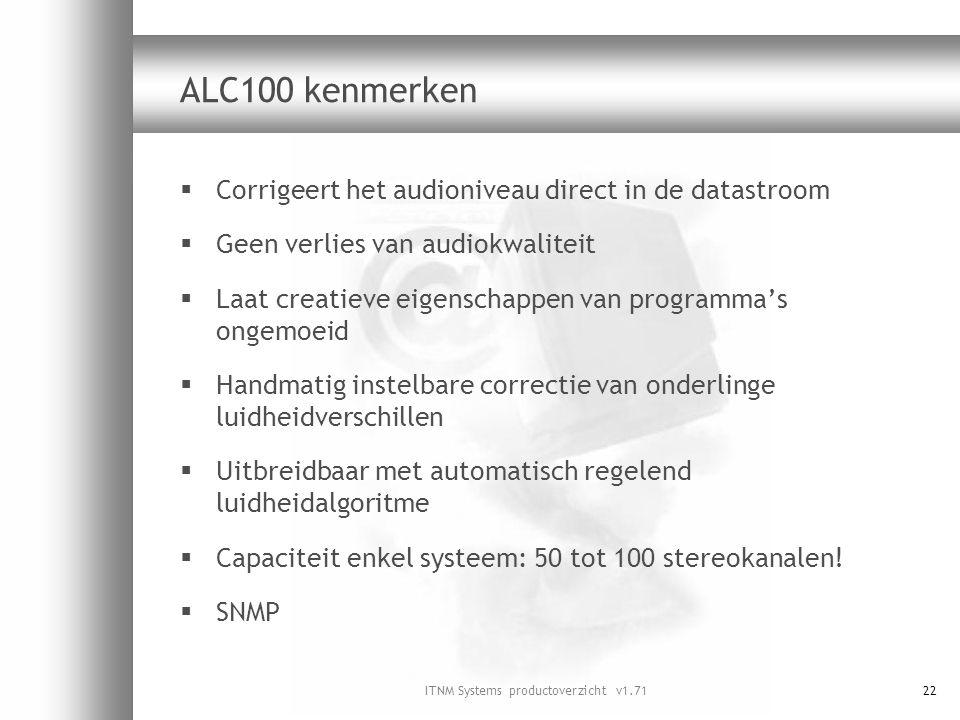 ITNM Systems productoverzicht v1.7122 ALC100 kenmerken  Corrigeert het audioniveau direct in de datastroom  Geen verlies van audiokwaliteit  Laat c