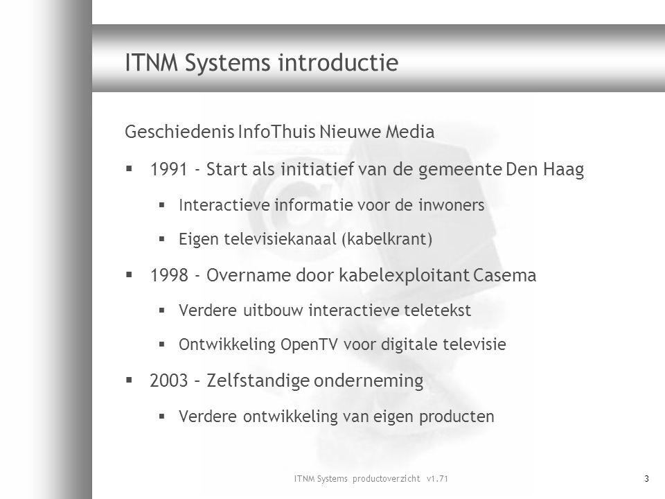 ITNM Systems productoverzicht v1.714 ITNM Systems producten en diensten Primair  Systemen en applicaties voor analoge en digitale TV  Consultancy en projectleiderschap  Interactieve televisie  OpenTV  Radiotext  Teletekst Secundair  Videorapportages via Internet (streaming video)  Facilitaire diensten voor InfoThuis TV