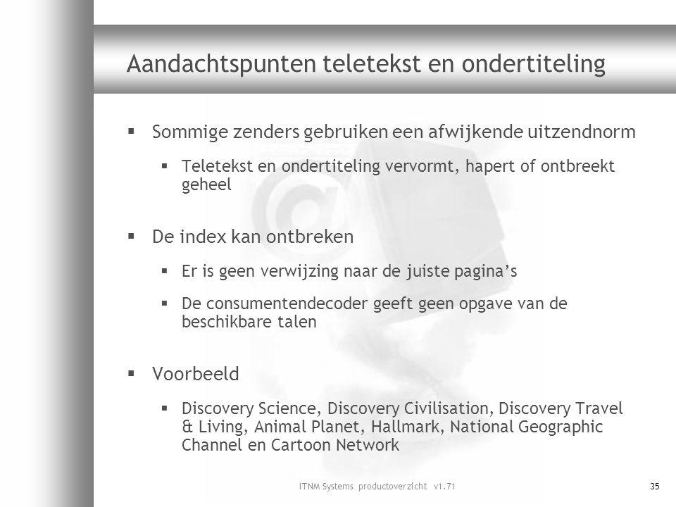 ITNM Systems productoverzicht v1.7135 Aandachtspunten teletekst en ondertiteling  Sommige zenders gebruiken een afwijkende uitzendnorm  Teletekst en