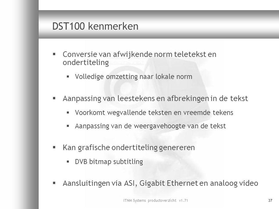 ITNM Systems productoverzicht v1.7137 DST100 kenmerken  Conversie van afwijkende norm teletekst en ondertiteling  Volledige omzetting naar lokale no