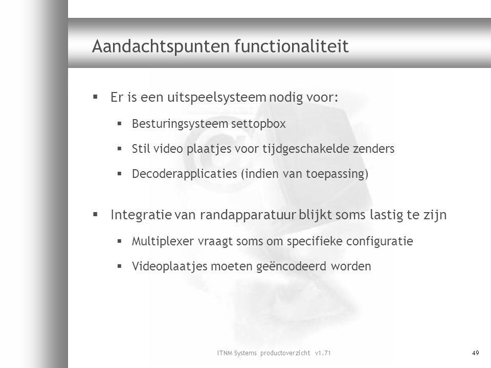 ITNM Systems productoverzicht v1.7149 Aandachtspunten functionaliteit  Er is een uitspeelsysteem nodig voor:  Besturingsysteem settopbox  Stil vide