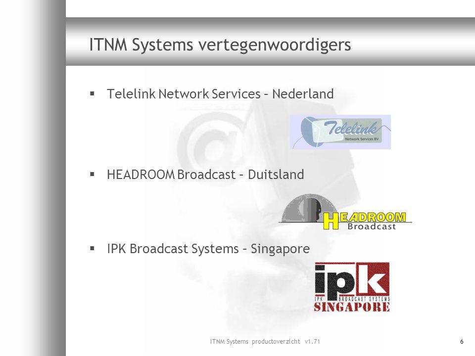 ITNM Systems productoverzicht v1.7157 SSP100 kenmerken  Combinatie van zenderschakelaar en videospeler  Interne programmeermogelijkheid via agenda  Uitspelen van audio- en videofragmenten en stil videoplaatjes  Instelbare bitsnelheid  Optionele automatische schakelmogelijkheden aan de hand van versleuteling- en tabelstatus  Optionele omschakeling naar vervangend signaal  Video-encoder (audio-encoder optioneel)  Tweevoudige uitvoering optioneel (SSP100D)  SNMP