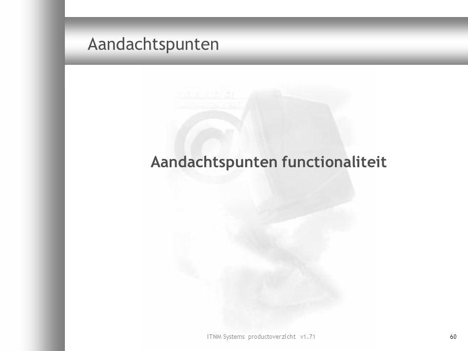 ITNM Systems productoverzicht v1.7160 Aandachtspunten Aandachtspunten functionaliteit