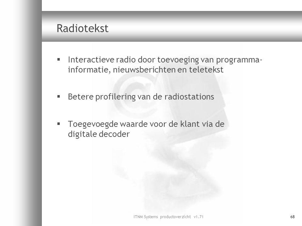 ITNM Systems productoverzicht v1.7168 Radiotekst  Interactieve radio door toevoeging van programma- informatie, nieuwsberichten en teletekst  Betere