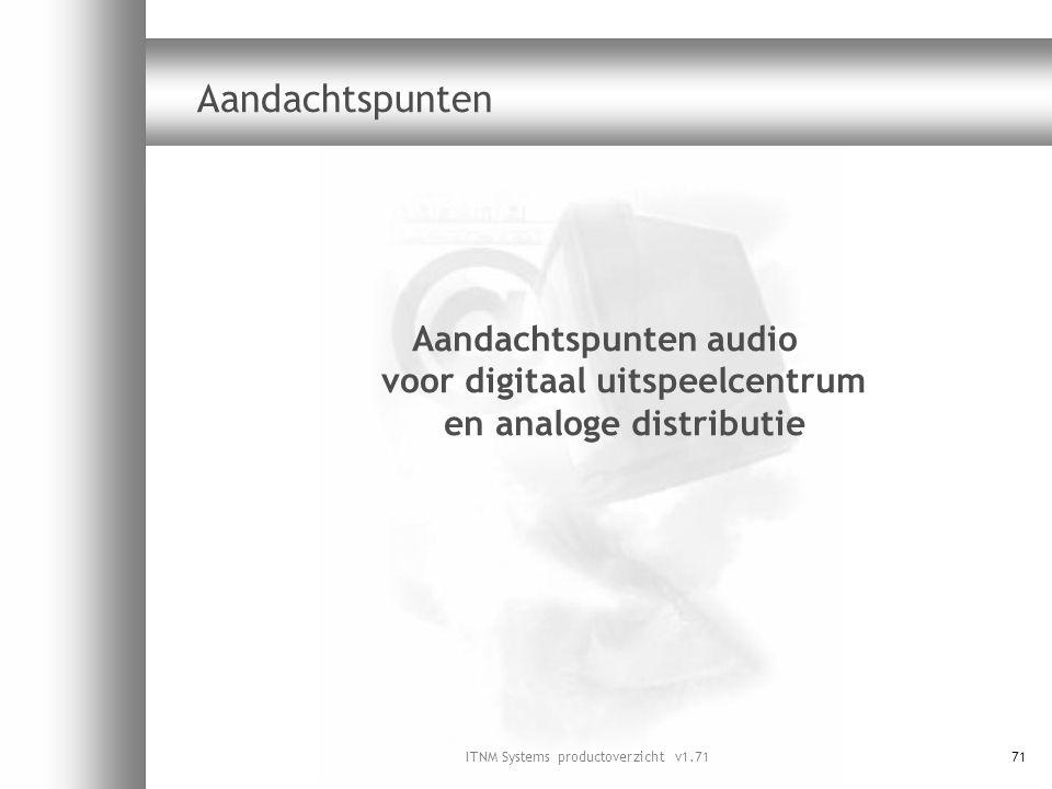 ITNM Systems productoverzicht v1.7171 Aandachtspunten Aandachtspunten audio voor digitaal uitspeelcentrum en analoge distributie